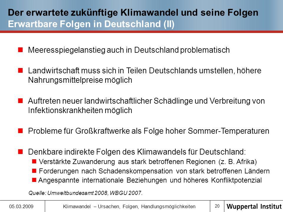 19 05.03.2009 Klimawandel – Ursachen, Folgen, Handlungsmöglichkeiten Der erwartete zukünftige Klimawandel und seine Folgen Erwartbare Folgen in Deutschland (I) Temperaturen in Deutschland in vergangenen 100 Jahren mit 0,8 °C stärker gestiegen als im globalen Mittel (zuletzt steigende Tendenz) Aussagen zur zukünftigen Klimaentwicklung für Deutschland (noch) relativ unsicher Temperaturanstieg von rund 4 °C bis Ende des Jahrhunderts möglich Voraussichtlich weitere Zunahme von Extremwetterereignissen (Hitzeperioden, Starkniederschläge), evtl.