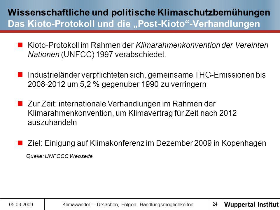 23 05.03.2009 Klimawandel – Ursachen, Folgen, Handlungsmöglichkeiten Wissenschaftliche und politische Klimaschutzbemühungen Der Zwischenstaatliche Ausschuss für Klimaänderungen Zwischenstaatliche Ausschuss für Klimaänderungen (Intergovernmental Panel on Climate Change, IPCC): Wissenschaftliche Einrichtung mit Aufgabe, Klimawandel und seine Risiken für menschliches Handeln zu untersuchen 1988 gegründet 2007: Friedensnobelpreis verliehen Vierter Sachstandsbericht des IPCC kommt zum Schluss: Globale CO 2 -Emissionen müssen 2050 mindestens 50% und evtl.