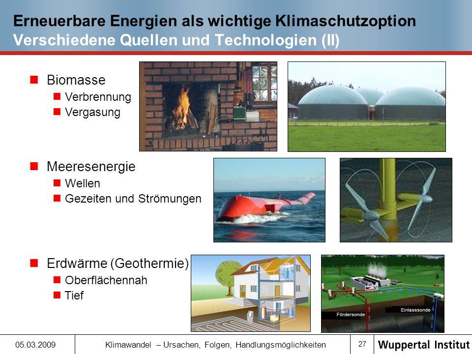 26 05.03.2009 Klimawandel – Ursachen, Folgen, Handlungsmöglichkeiten Erneuerbare Energien als wichtige Klimaschutzoption Verschiedene Quellen und Technologien (I) Wasserkraft Klein Groß Windkraft Auf dem Festland Auf dem Meer (off shore) Sonnenenergie Fotovoltaik (PV) Thermisch