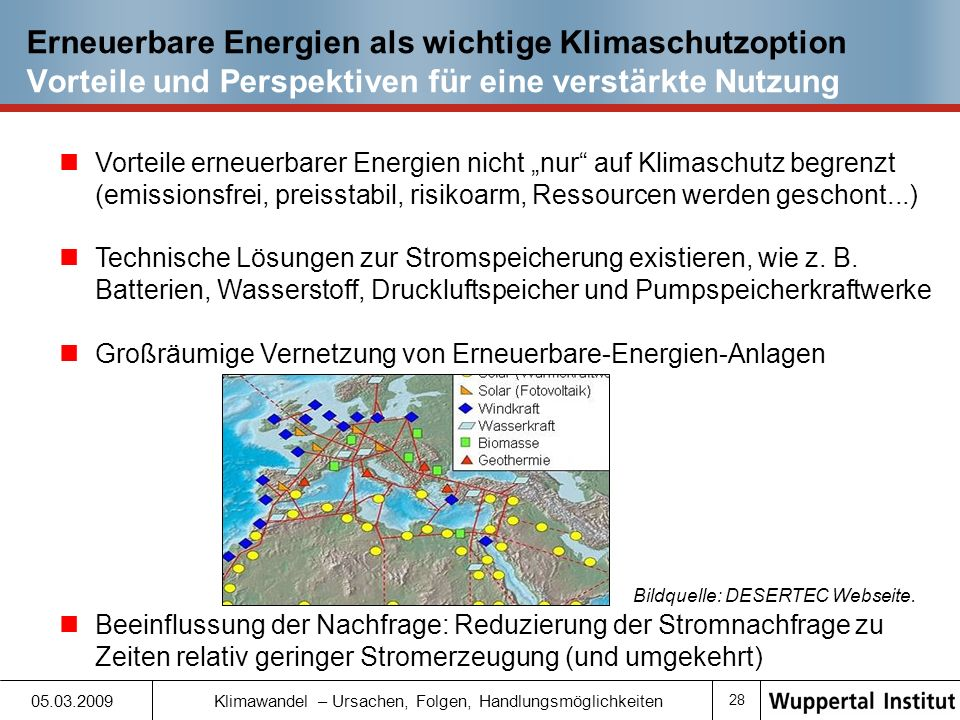 27 05.03.2009 Klimawandel – Ursachen, Folgen, Handlungsmöglichkeiten Erneuerbare Energien als wichtige Klimaschutzoption Verschiedene Quellen und Technologien (II) Biomasse Verbrennung Vergasung Meeresenergie Wellen Gezeiten und Strömungen Erdwärme (Geothermie) Oberflächennah Tief