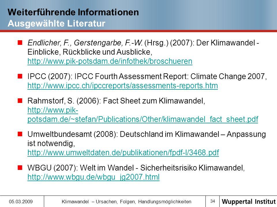33 05.03.2009 Klimawandel – Ursachen, Folgen, Handlungsmöglichkeiten Weiterführende Informationen Webseiten zum Thema (Zwischen-) Staatliche Einrichtungen www.ipcc.ch [Englisch]www.ipcc.ch www.bmu.de www.umweltbundesamt.de Webseiten von Klimawissenschaftlern: www.realclimate.org [Englisch]www.realclimate.org www.wissenslogs.de/wblogs/blog/klimalounge/ www.ozean-klima.de/ Informationen zu erneuerbaren Energien www.erneuerbare-energien.de www.unendlich-viel-energie.de/ www.eurosolar.de Wissenschaftliche Institute www.pik-potsdam.de www.wupperinst.org