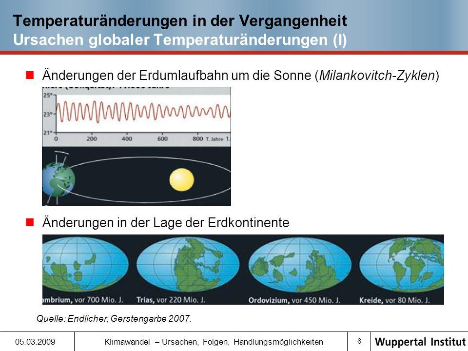 6 05.03.2009 Klimawandel – Ursachen, Folgen, Handlungsmöglichkeiten Temperaturänderungen in der Vergangenheit Ursachen globaler Temperaturänderungen (I) Änderungen der Erdumlaufbahn um die Sonne (Milankovitch-Zyklen) Quelle: Endlicher, Gerstengarbe 2007.
