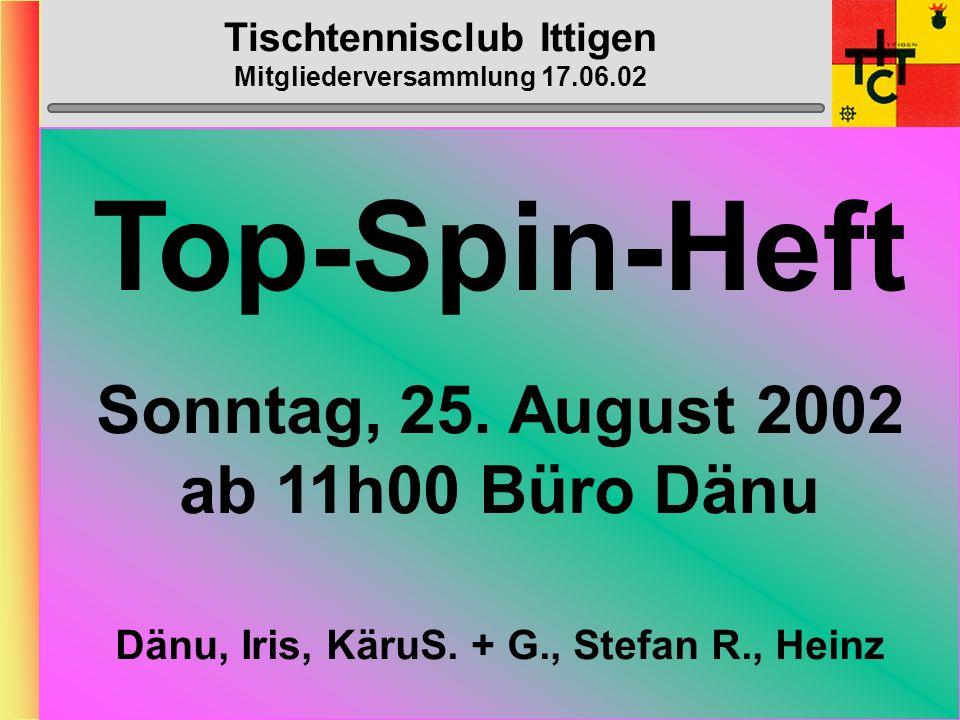 Tischtennisclub Ittigen Mitgliederversammlung 17.06.02 STTV-Cup 1. Runde: Breitenbach - Ittigen4:11 Röschu (2,5), Mänu (1,5), Käru (2), Dänu (2) Nydi