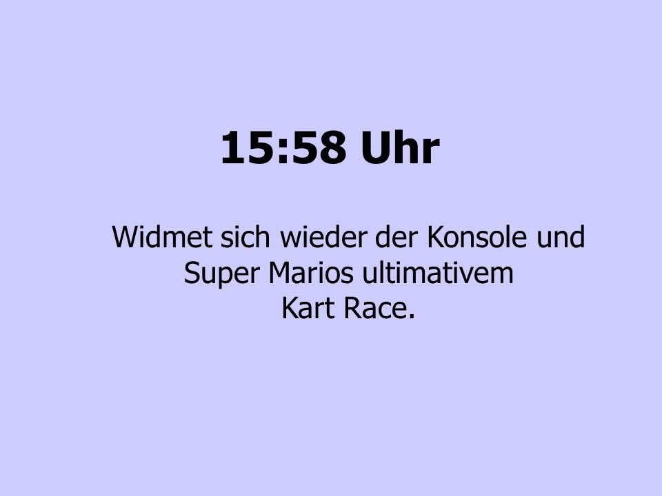 15:58 Uhr Widmet sich wieder der Konsole und Super Marios ultimativem Kart Race.