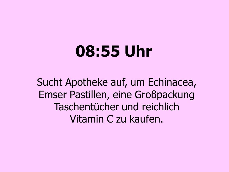 08:55 Uhr Sucht Apotheke auf, um Echinacea, Emser Pastillen, eine Großpackung Taschentücher und reichlich Vitamin C zu kaufen.