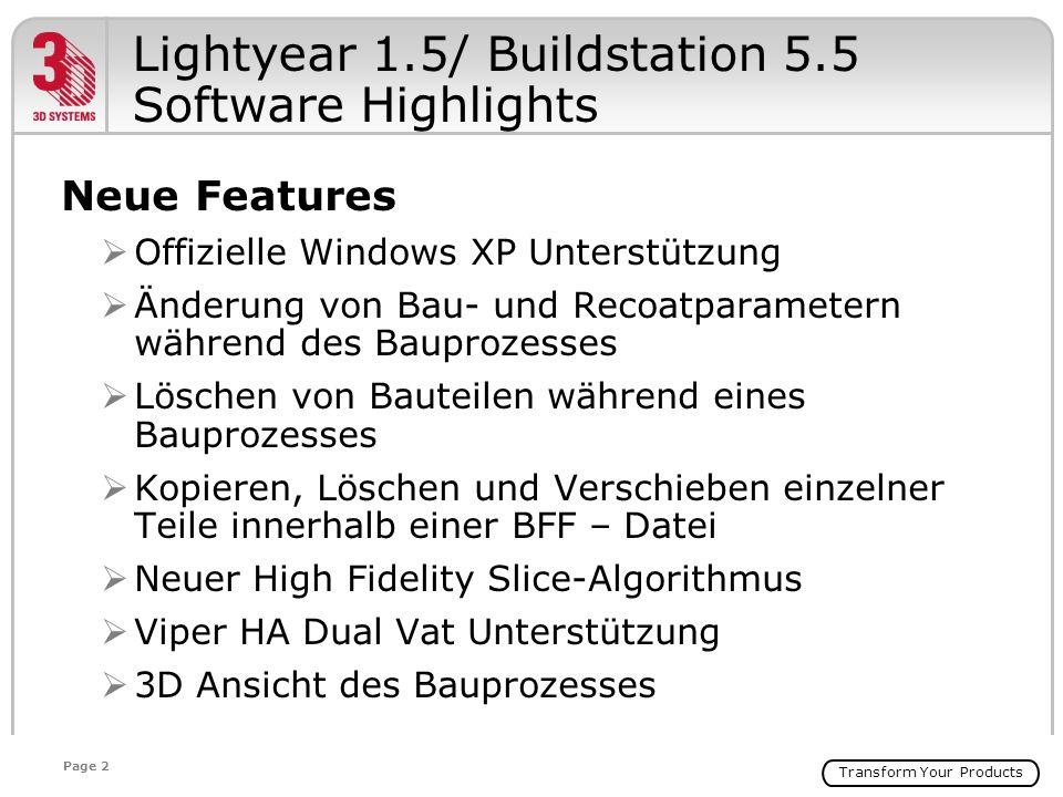 Transform Your Products Page 2 Lightyear 1.5/ Buildstation 5.5 Software Highlights Neue Features Offizielle Windows XP Unterstützung Änderung von Bau- und Recoatparametern während des Bauprozesses Löschen von Bauteilen während eines Bauprozesses Kopieren, Löschen und Verschieben einzelner Teile innerhalb einer BFF – Datei Neuer High Fidelity Slice-Algorithmus Viper HA Dual Vat Unterstützung 3D Ansicht des Bauprozesses