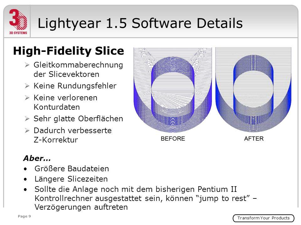 Transform Your Products Page 9 High-Fidelity Slice Gleitkommaberechnung der Slicevektoren Keine Rundungsfehler Keine verlorenen Konturdaten Sehr glatte Oberflächen Dadurch verbesserte Z-Korrektur Lightyear 1.5 Software Details Aber… Größere Baudateien Längere Slicezeiten Sollte die Anlage noch mit dem bisherigen Pentium II Kontrollrechner ausgestattet sein, können jump to rest – Verzögerungen auftreten