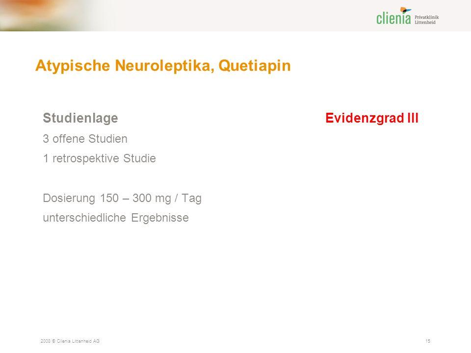 Atypische Neuroleptika, Quetiapin 2008 © Clienia Littenheid AG15 Studienlage Evidenzgrad III 3 offene Studien 1 retrospektive Studie Dosierung 150 – 300 mg / Tag unterschiedliche Ergebnisse