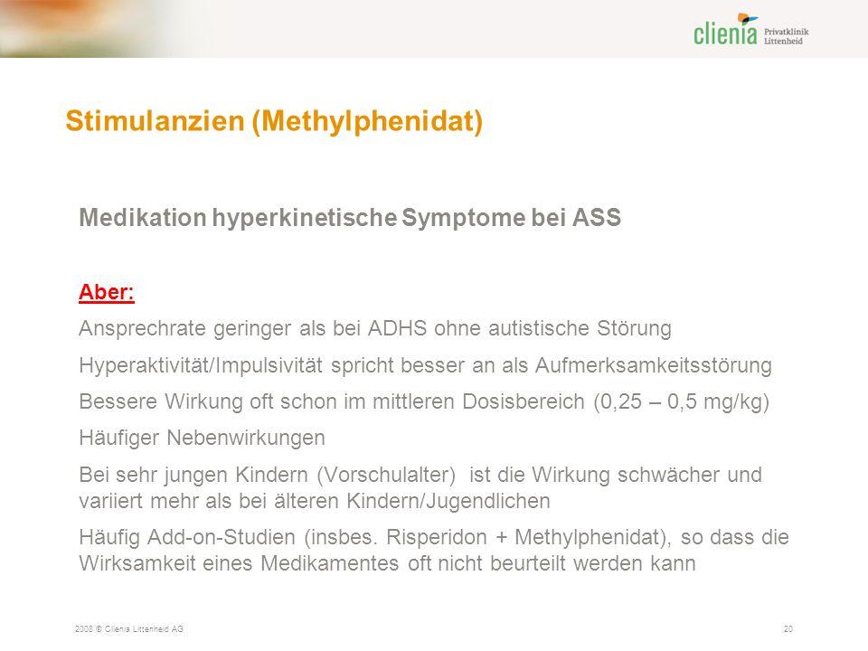 Stimulanzien (Methylphenidat) 2008 © Clienia Littenheid AG20 Medikation hyperkinetische Symptome bei ASS Aber: Ansprechrate geringer als bei ADHS ohne autistische Störung Hyperaktivität/Impulsivität spricht besser an als Aufmerksamkeitsstörung Bessere Wirkung oft schon im mittleren Dosisbereich (0,25 – 0,5 mg/kg) Häufiger Nebenwirkungen Bei sehr jungen Kindern (Vorschulalter) ist die Wirkung schwächer und variiert mehr als bei älteren Kindern/Jugendlichen Häufig Add-on-Studien (insbes.