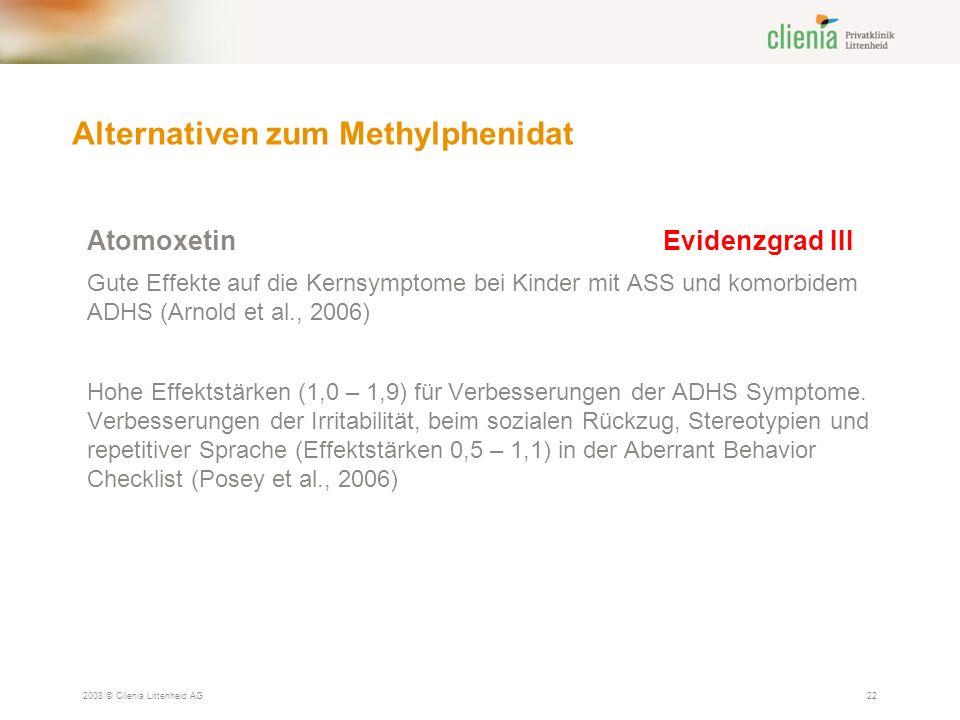 Alternativen zum Methylphenidat 2008 © Clienia Littenheid AG22 AtomoxetinEvidenzgrad III Gute Effekte auf die Kernsymptome bei Kinder mit ASS und komorbidem ADHS (Arnold et al., 2006) Hohe Effektstärken (1,0 – 1,9) für Verbesserungen der ADHS Symptome.