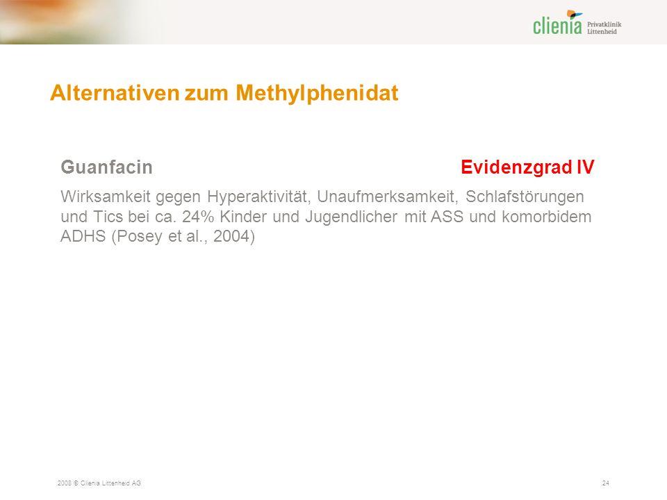 Alternativen zum Methylphenidat 2008 © Clienia Littenheid AG24 GuanfacinEvidenzgrad IV Wirksamkeit gegen Hyperaktivität, Unaufmerksamkeit, Schlafstörungen und Tics bei ca.