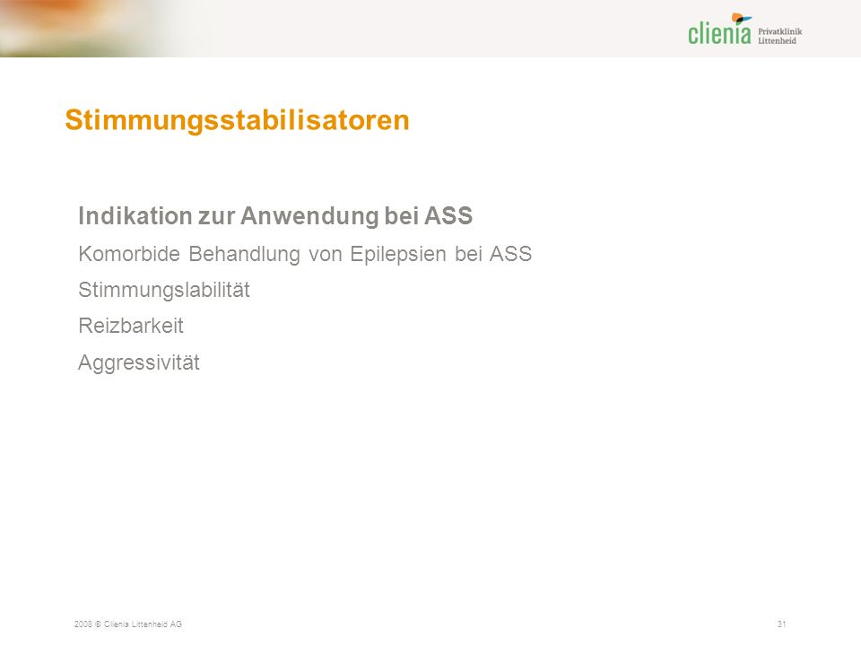 Stimmungsstabilisatoren 2008 © Clienia Littenheid AG31 Indikation zur Anwendung bei ASS Komorbide Behandlung von Epilepsien bei ASS Stimmungslabilität Reizbarkeit Aggressivität
