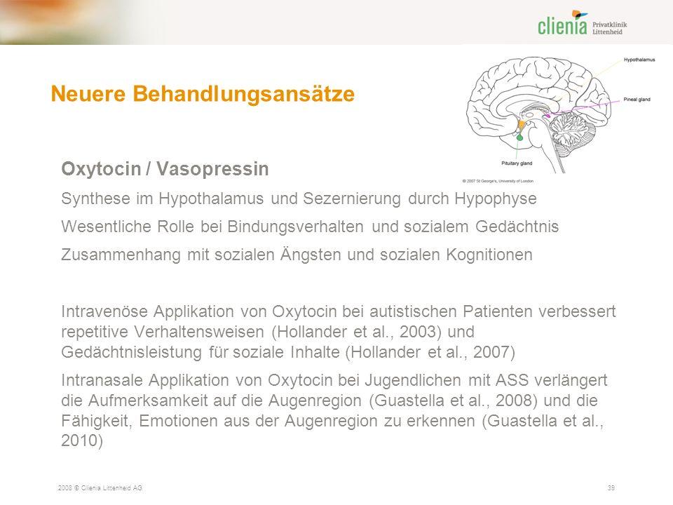 Neuere Behandlungsansätze 2008 © Clienia Littenheid AG39 Oxytocin / Vasopressin Synthese im Hypothalamus und Sezernierung durch Hypophyse Wesentliche Rolle bei Bindungsverhalten und sozialem Gedächtnis Zusammenhang mit sozialen Ängsten und sozialen Kognitionen Intravenöse Applikation von Oxytocin bei autistischen Patienten verbessert repetitive Verhaltensweisen (Hollander et al., 2003) und Gedächtnisleistung für soziale Inhalte (Hollander et al., 2007) Intranasale Applikation von Oxytocin bei Jugendlichen mit ASS verlängert die Aufmerksamkeit auf die Augenregion (Guastella et al., 2008) und die Fähigkeit, Emotionen aus der Augenregion zu erkennen (Guastella et al., 2010)