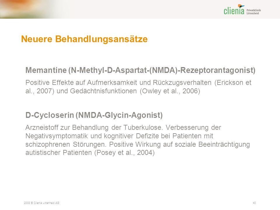 Neuere Behandlungsansätze 2008 © Clienia Littenheid AG40 Memantine (N-Methyl-D-Aspartat-(NMDA)-Rezeptorantagonist) Positive Effekte auf Aufmerksamkeit und Rückzugsverhalten (Erickson et al., 2007) und Gedächtnisfunktionen (Owley et al., 2006) D-Cycloserin (NMDA-Glycin-Agonist) Arzneistoff zur Behandlung der Tuberkulose.