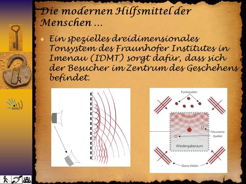 Die modernen Hilfsmittel der Menschen … Ein spezielles dreidimensionales Tonsystem des Fraunhofer Institutes in Imenau (IDMT) sorgt dafür, dass sich der Besucher im Zentrum des Geschehens befindet.