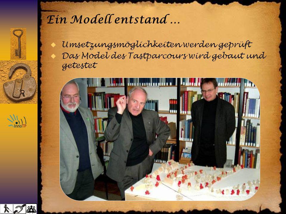 Ein Modell entstand … Umsetzungsmöglichkeiten werden geprüft Das Model des Tastparcours wird gebaut und getestet