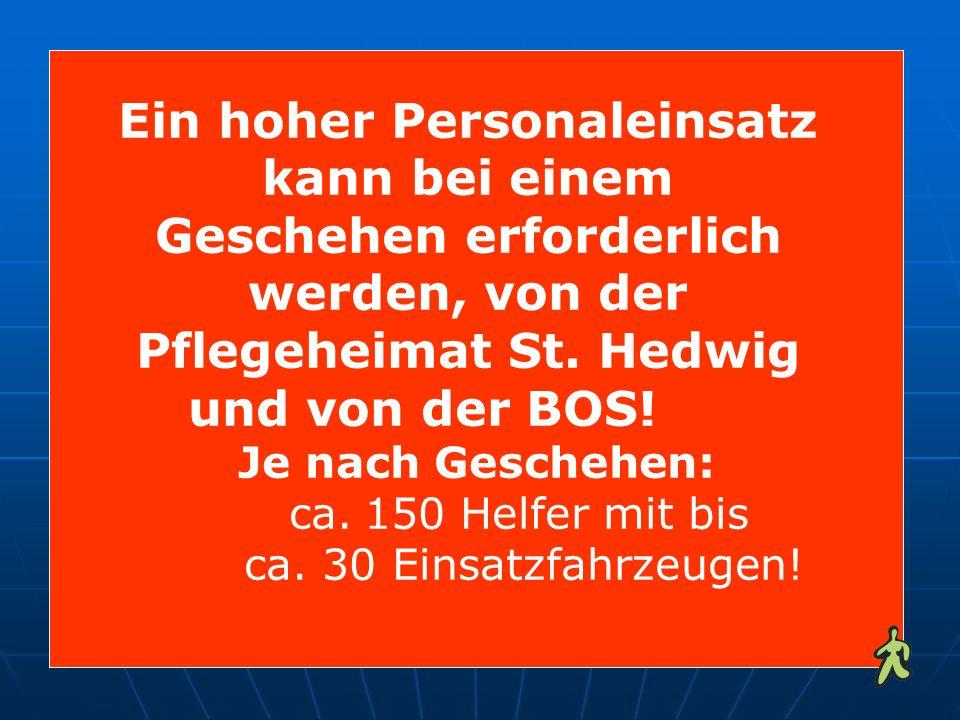Ein hoher Personaleinsatz kann bei einem Geschehen erforderlich werden, von der Pflegeheimat St. Hedwig und von der BOS! Je nach Geschehen: ca. 150 He