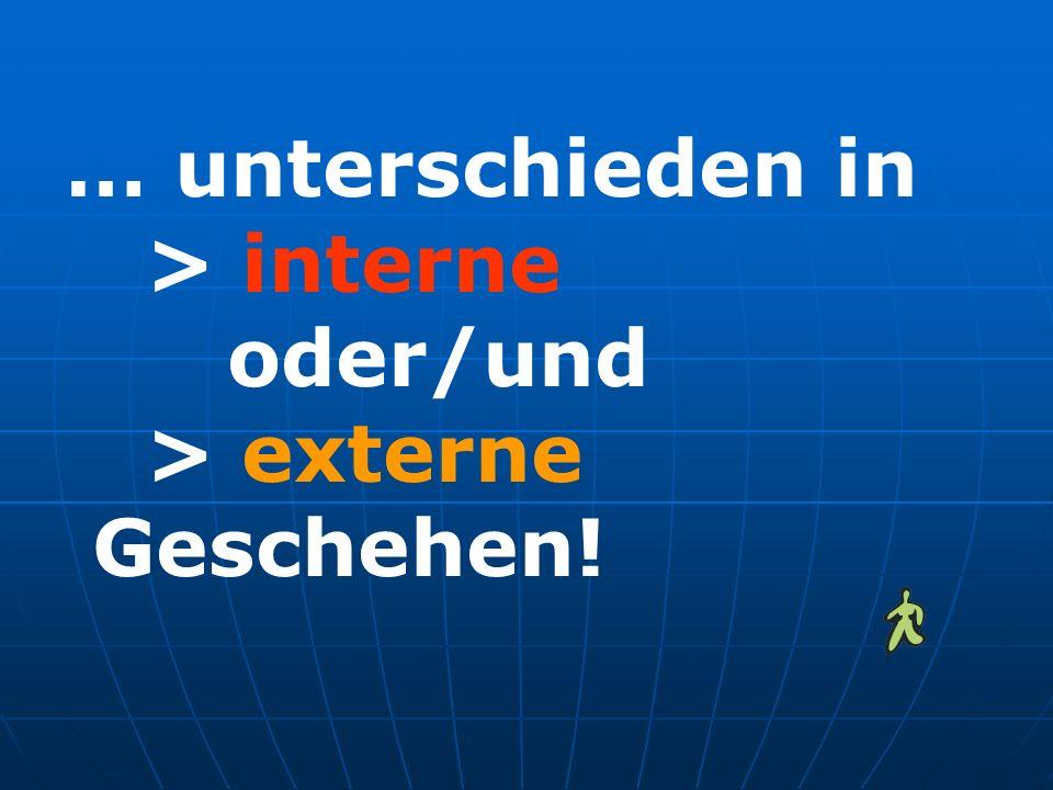 … unterschieden in > interne oder/und > externe Geschehen!