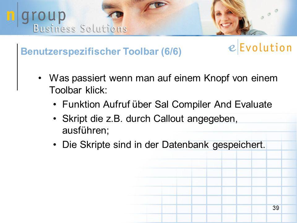 39 Benutzerspezifischer Toolbar (6/6) Was passiert wenn man auf einem Knopf von einem Toolbar klick: Funktion Aufruf über Sal Compiler And Evaluate Skript die z.B.