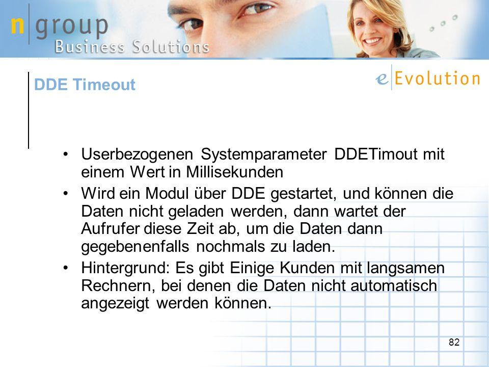82 Userbezogenen Systemparameter DDETimout mit einem Wert in Millisekunden Wird ein Modul über DDE gestartet, und können die Daten nicht geladen werden, dann wartet der Aufrufer diese Zeit ab, um die Daten dann gegebenenfalls nochmals zu laden.