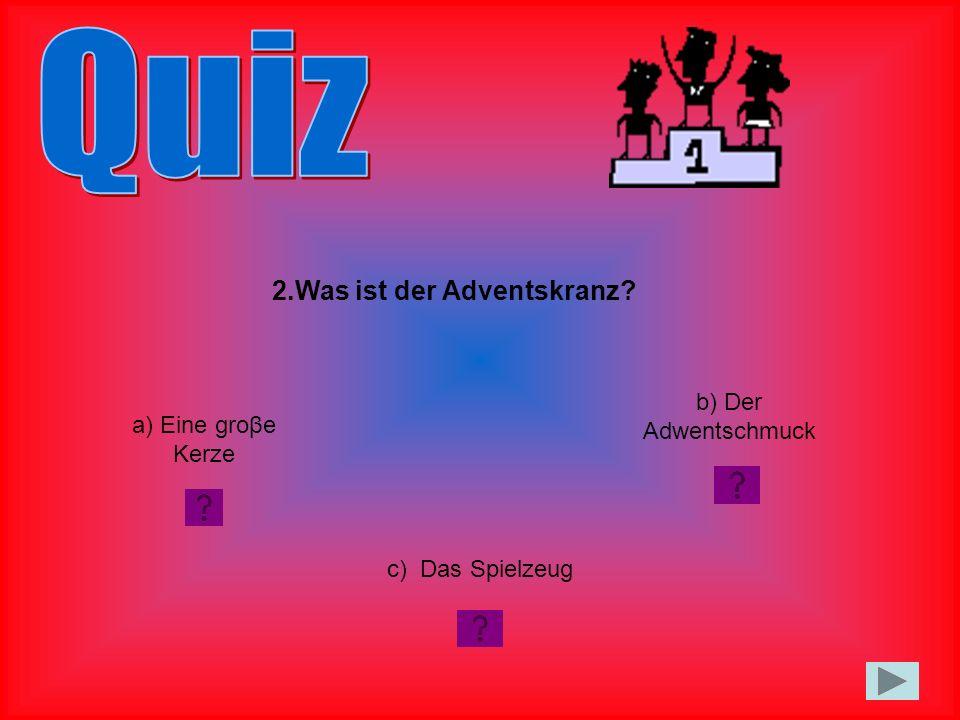 2.Was ist der Adventskranz? a) Eine groβe Kerze c) Das Spielzeug b) Der Adwentschmuck