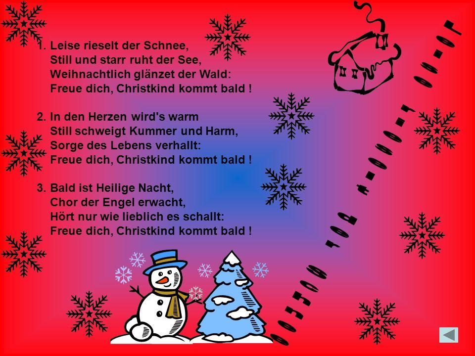 1. Leise rieselt der Schnee, Still und starr ruht der See, Weihnachtlich glänzet der Wald: Freue dich, Christkind kommt bald ! 2. In den Herzen wird's