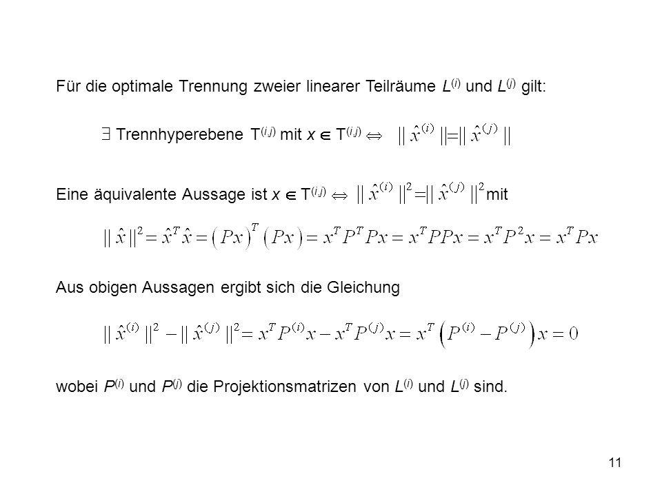 11 Für die optimale Trennung zweier linearer Teilräume L (i) und L (j) gilt: Trennhyperebene T (i,j) mit x T (i,j) Eine äquivalente Aussage ist x T (i,j) mit Aus obigen Aussagen ergibt sich die Gleichung wobei P (i) und P (j) die Projektionsmatrizen von L (i) und L (j) sind.