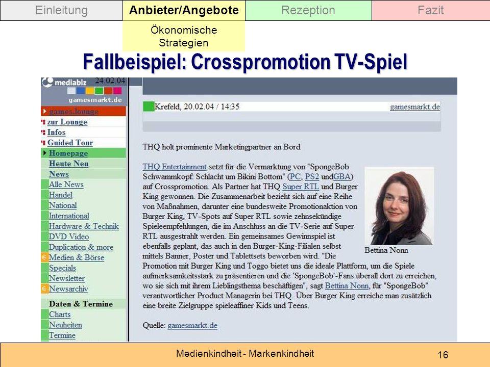 Medienkindheit - Markenkindheit 16 Fallbeispiel: Crosspromotion TV-Spiel EinleitungAnbieter/AngeboteRezeptionFazit Ökonomische Strategien