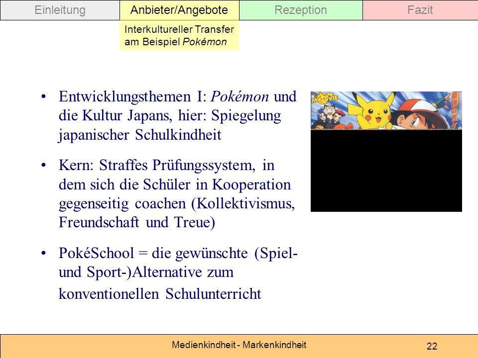 Medienkindheit - Markenkindheit 22 Entwicklungsthemen I: Pokémon und die Kultur Japans, hier: Spiegelung japanischer Schulkindheit Kern: Straffes Prüfungssystem, in dem sich die Schüler in Kooperation gegenseitig coachen (Kollektivismus, Freundschaft und Treue) PokéSchool = die gewünschte (Spiel- und Sport-)Alternative zum konventionellen Schulunterricht EinleitungAnbieter/AngeboteRezeptionFazit Interkultureller Transfer am Beispiel Pokémon