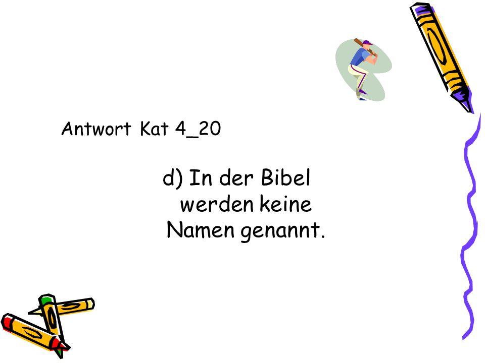 Antwort Kat 4_20 d) In der Bibel werden keine Namen genannt.