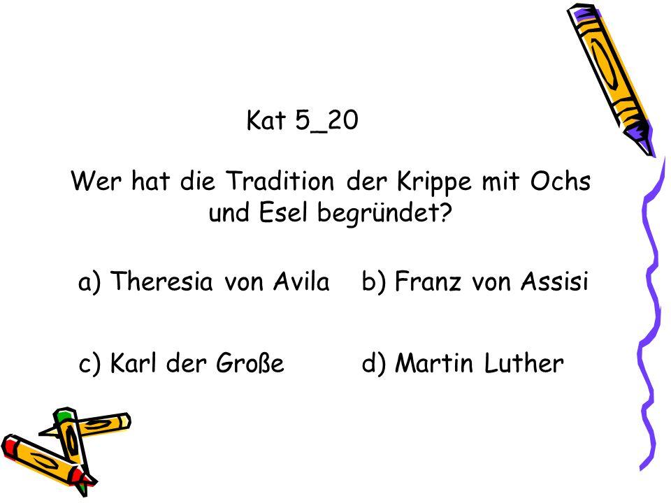 Kat 5_20 Wer hat die Tradition der Krippe mit Ochs und Esel begründet? a) Theresia von Avilab) Franz von Assisi c) Karl der Großed) Martin Luther
