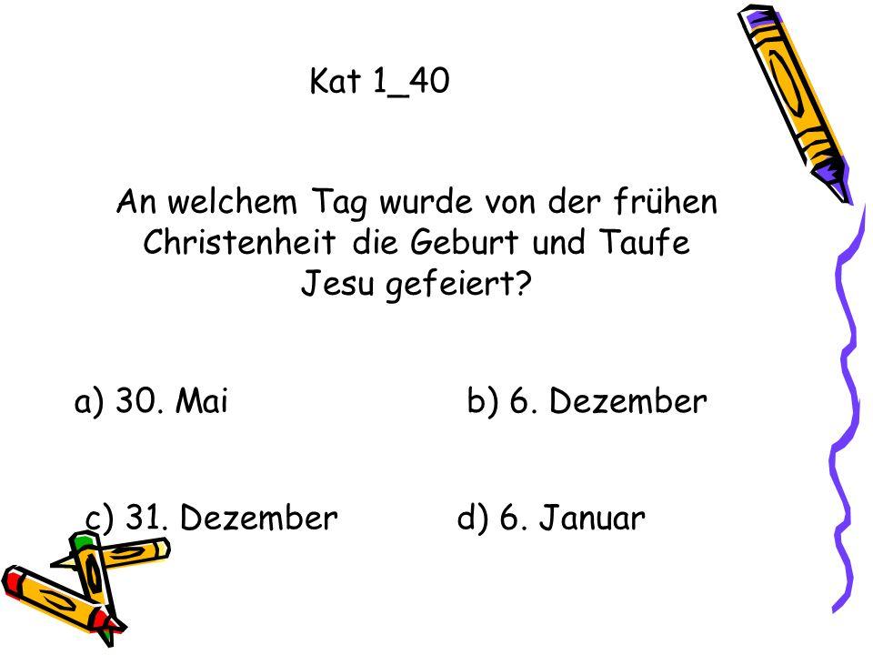 Kat 1_40 An welchem Tag wurde von der frühen Christenheit die Geburt und Taufe Jesu gefeiert? a) 30. Mai b) 6. Dezember c) 31. Dezemberd) 6. Januar