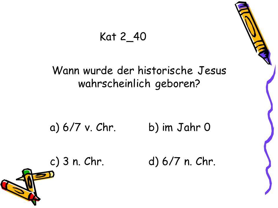 Kat 2_40 a) 6/7 v. Chr.b) im Jahr 0 c) 3 n. Chr.d) 6/7 n. Chr. Wann wurde der historische Jesus wahrscheinlich geboren?