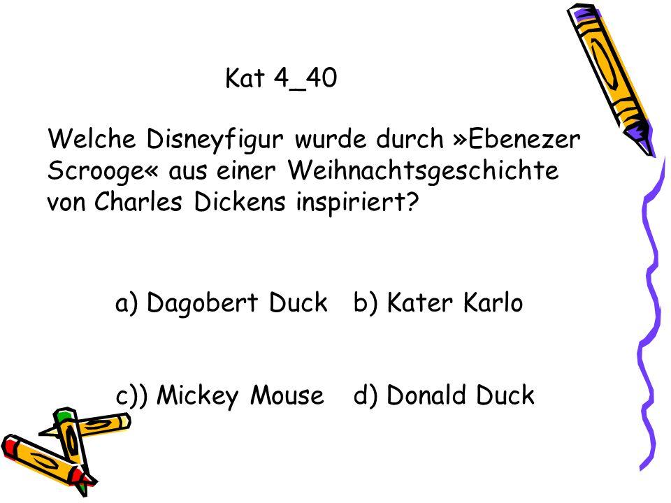 Kat 4_40 a) Dagobert Duckb) Kater Karlo c)) Mickey Moused) Donald Duck Welche Disneyfigur wurde durch »Ebenezer Scrooge« aus einer Weihnachtsgeschicht