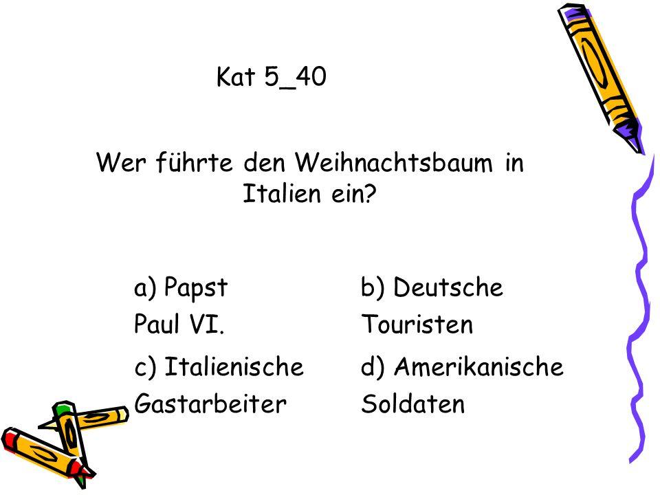 Kat 5_40 a) Papst Paul VI. b) Deutsche Touristen c) Italienische Gastarbeiter d) Amerikanische Soldaten Wer führte den Weihnachtsbaum in Italien ein?