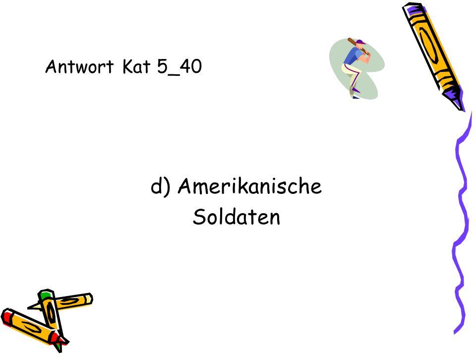 Antwort Kat 5_40 d) Amerikanische Soldaten