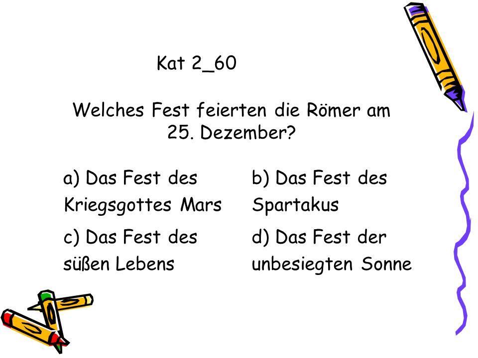Kat 2_60 a) Das Fest des Kriegsgottes Mars b) Das Fest des Spartakus c) Das Fest des süßen Lebens d) Das Fest der unbesiegten Sonne Welches Fest feier
