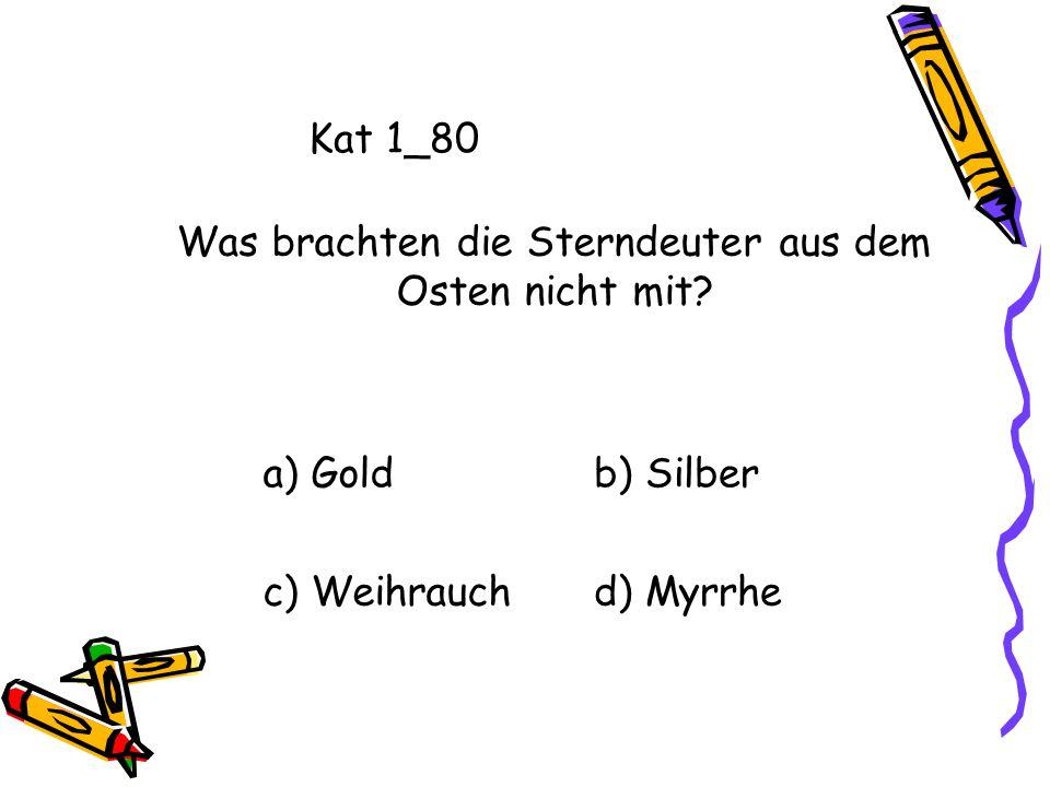 Kat 1_80 a) Goldb) Silber c) Weihrauchd) Myrrhe Was brachten die Sterndeuter aus dem Osten nicht mit?