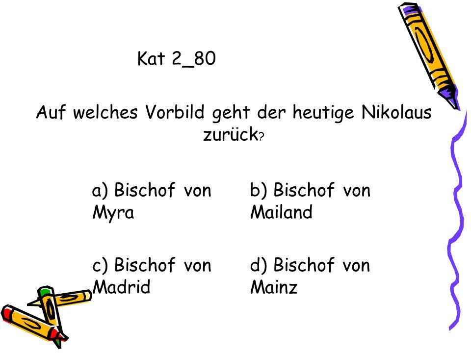 Kat 2_80 a) Bischof von Myra b) Bischof von Mailand c) Bischof von Madrid d) Bischof von Mainz Auf welches Vorbild geht der heutige Nikolaus zurück ?