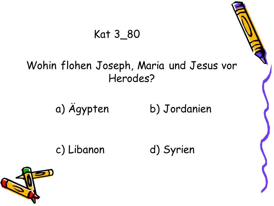 Kat 3_80 a) Ägyptenb) Jordanien c) Libanond) Syrien Wohin flohen Joseph, Maria und Jesus vor Herodes?