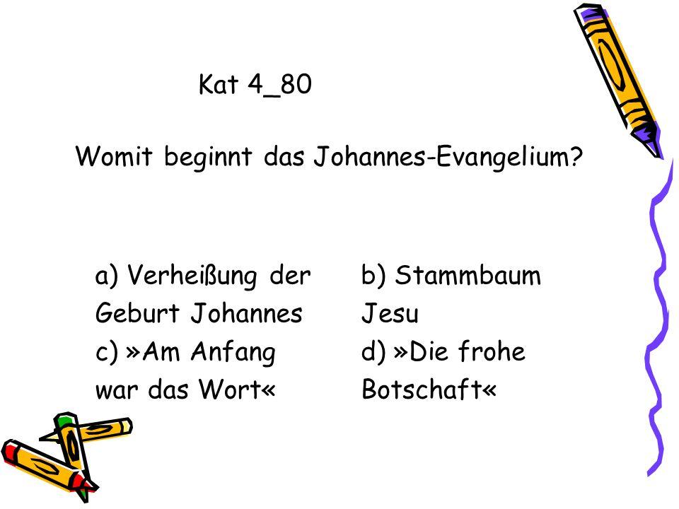 Kat 4_80 a) Verheißung der Geburt Johannes c) »Am Anfang war das Wort« b) Stammbaum Jesu d) »Die frohe Botschaft« Womit beginnt das Johannes-Evangeliu