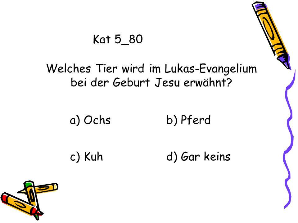 Kat 5_80 a) Ochsb) Pferd c) Kuhd) Gar keins Welches Tier wird im Lukas-Evangelium bei der Geburt Jesu erwähnt?