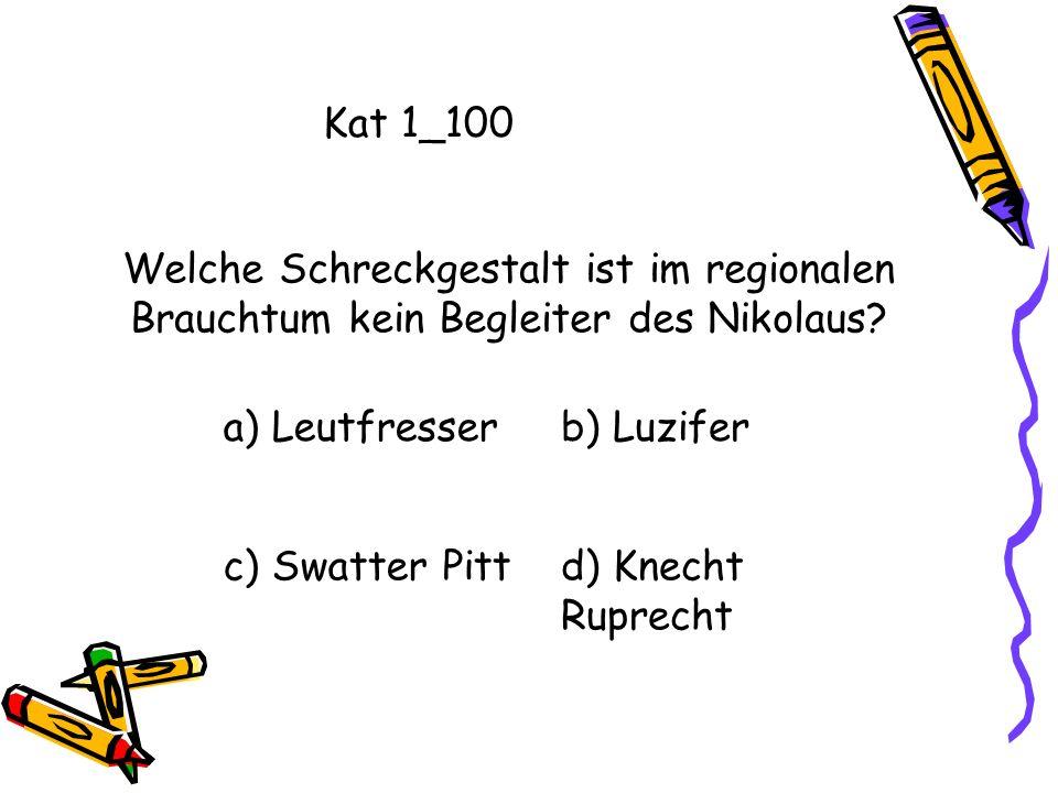 Kat 1_100 a) Leutfresserb) Luzifer c) Swatter Pittd) Knecht Ruprecht Welche Schreckgestalt ist im regionalen Brauchtum kein Begleiter des Nikolaus?