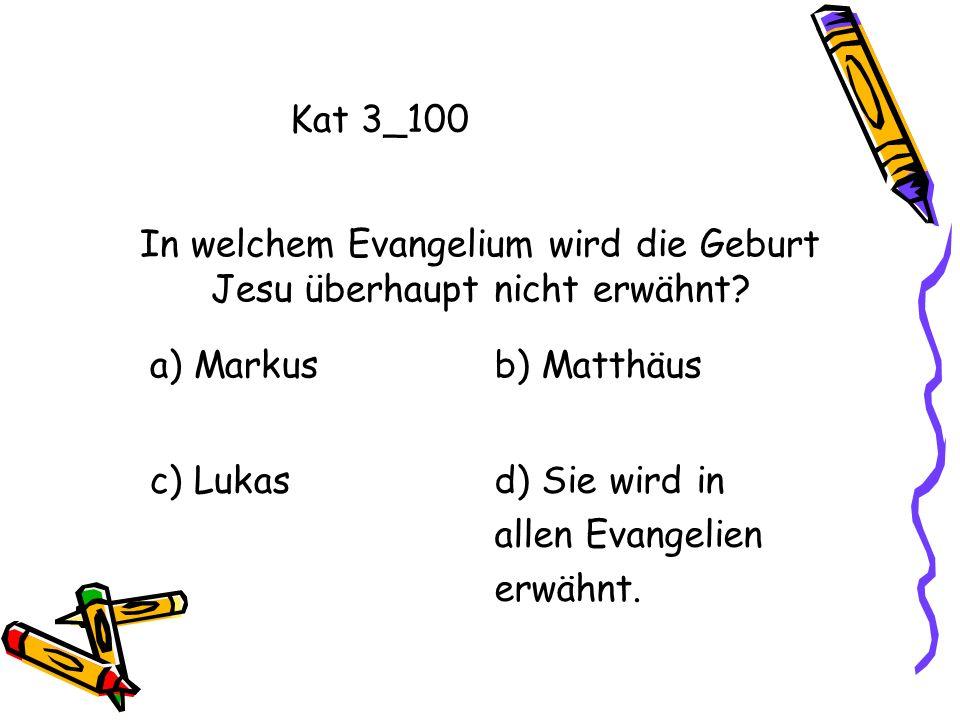 Kat 3_100 a) Markusb) Matthäus c) Lukasd) Sie wird in allen Evangelien erwähnt. In welchem Evangelium wird die Geburt Jesu überhaupt nicht erwähnt?