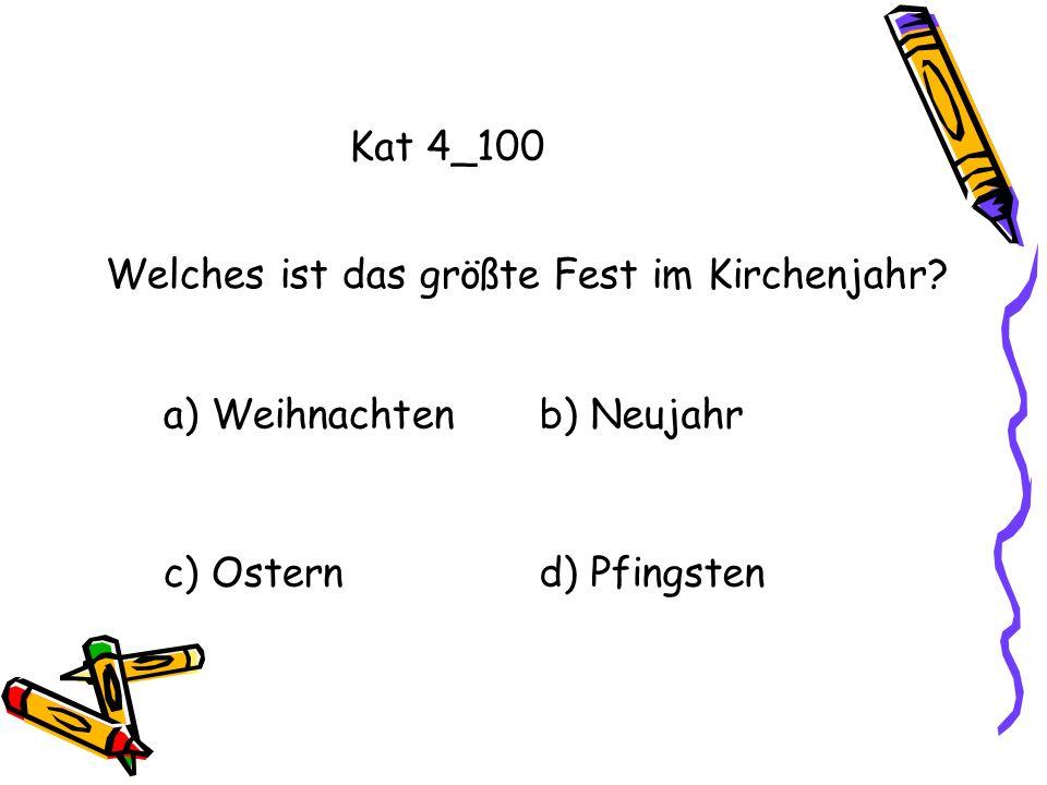Kat 4_100 a) Weihnachtenb) Neujahr c) Osternd) Pfingsten Welches ist das größte Fest im Kirchenjahr?