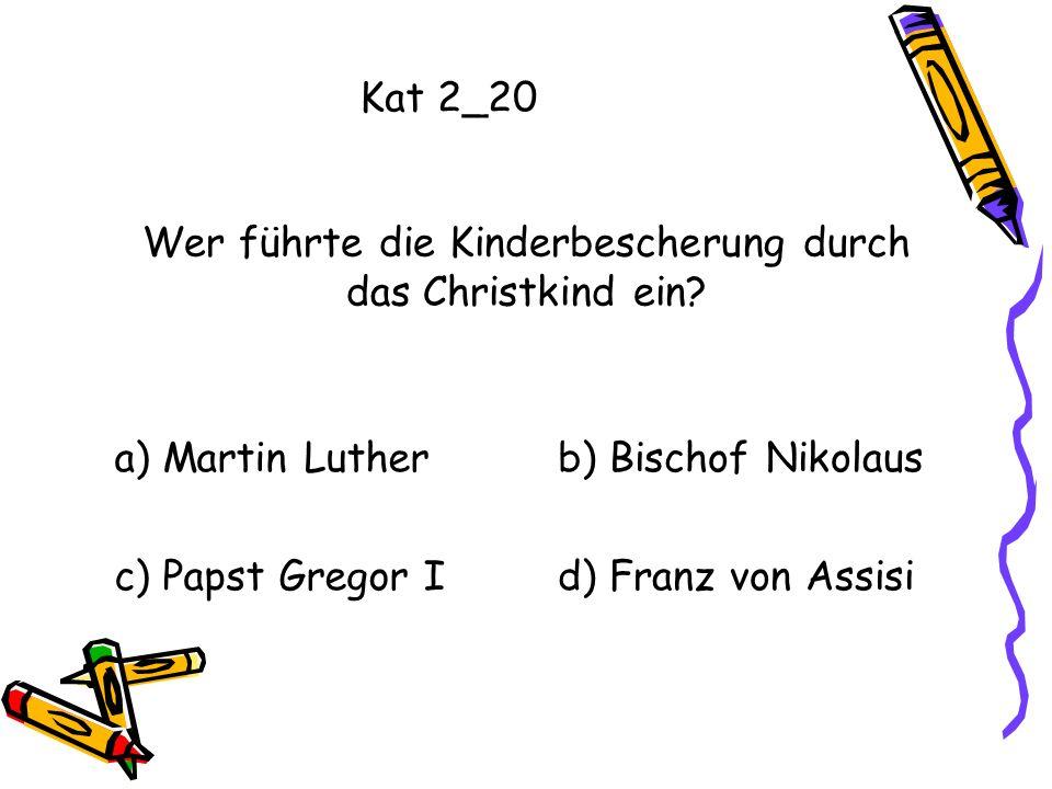 Kat 2_20 Wer führte die Kinderbescherung durch das Christkind ein? a) Martin Lutherb) Bischof Nikolaus c) Papst Gregor Id) Franz von Assisi