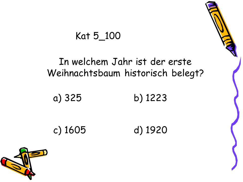 Kat 5_100 a) 325b) 1223 c) 1605d) 1920 In welchem Jahr ist der erste Weihnachtsbaum historisch belegt?