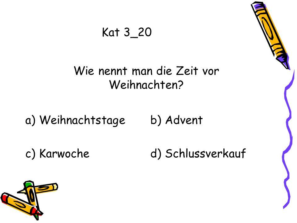 Kat 3_20 a) Weihnachtstageb) Advent c) Karwoched) Schlussverkauf Wie nennt man die Zeit vor Weihnachten?