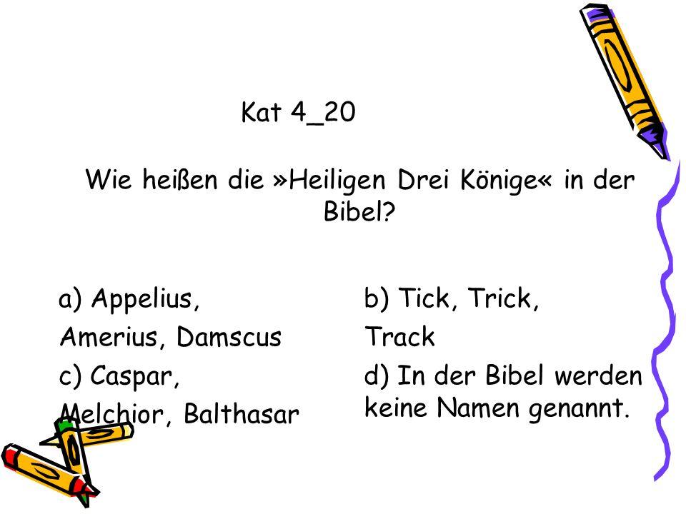 Kat 4_20 a) Appelius, Amerius, Damscus b) Tick, Trick, Track c) Caspar, Melchior, Balthasar d) In der Bibel werden keine Namen genannt. Wie heißen die