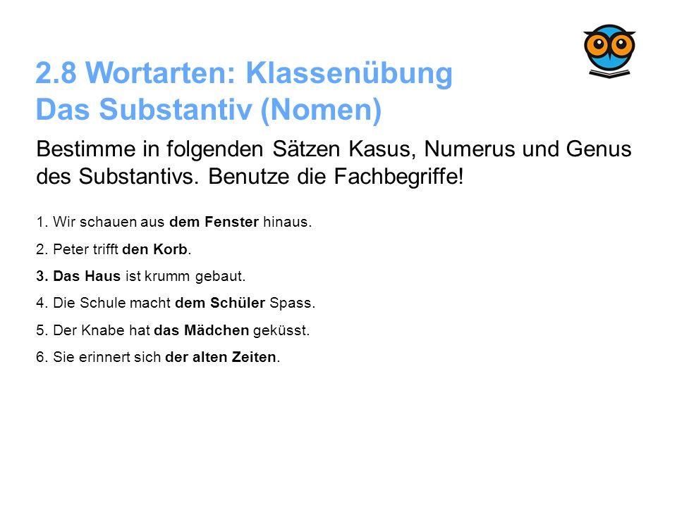 2.8 Wortarten: Klassenübung Das Substantiv (Nomen) Bestimme in folgenden Sätzen Kasus, Numerus und Genus des Substantivs. Benutze die Fachbegriffe! 1.